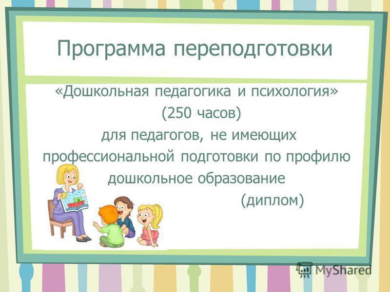 Программа переподготовки «Дошкольная педагогика и психология» (250 часов) для педагогов, не имеющих профессиональной подготовки по профилю дошкольное образование (диплом)