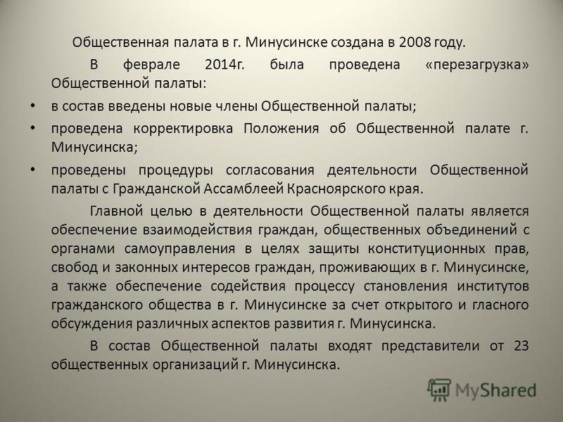 Общественная палата в г. Минусинске создана в 2008 году. В феврале 2014 г. была проведена «перезагрузка» Общественной палаты: в состав введены новые члены Общественной палаты; проведена корректировка Положения об Общественной палате г. Минусинска; пр