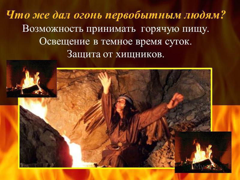 Что же дал огонь первобытным людям? Возможность принимать горячую пищу. Освещение в темное время суток. Защита от хищников.