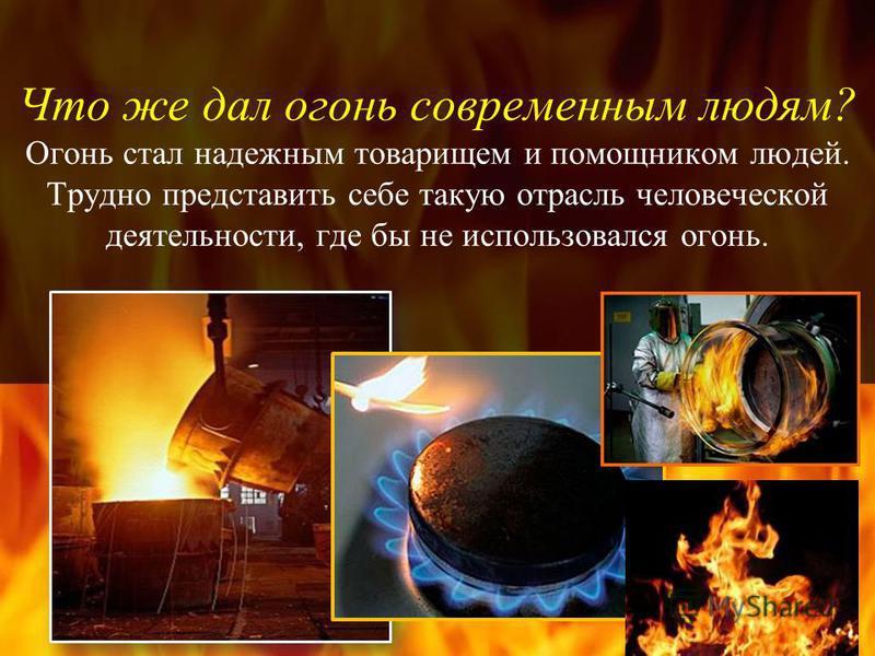 Что же дал огонь современным людям? Огонь стал надежным товарищем и помощником людей. Трудно представить себе такую отрасль человеческой деятельности, где бы не использовался огонь.