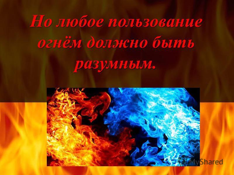Но любое пользование огнём должно быть разумным.
