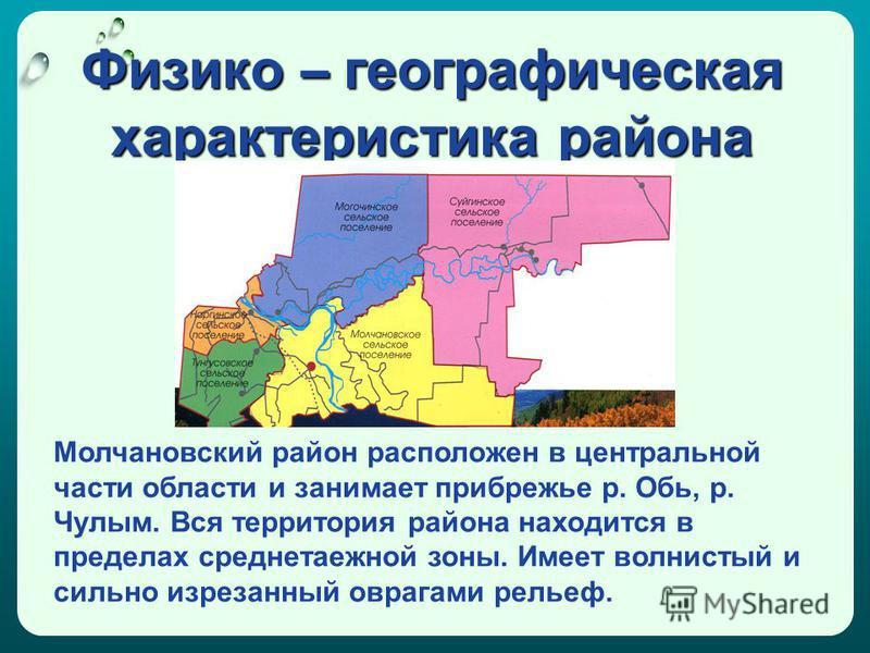 Физико – географическая характеристика района Молчановский район расположен в центральной части области и занимает прибрежье р. Обь, р. Чулым. Вся территория района находится в пределах среднетаежной зоны. Имеет волнистый и сильно изрезанный оврагами
