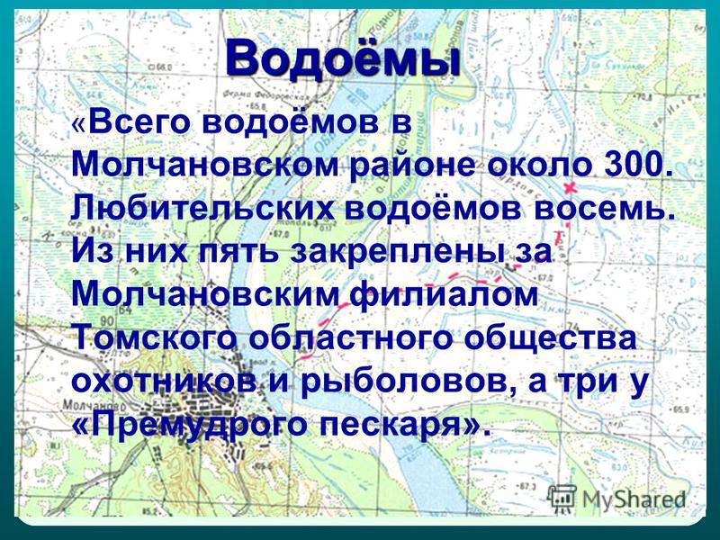 Водоёмы « Всего водоёмов в Молчановском районе около 300. Любительских водоёмов восемь. Из них пять закреплены за Молчановским филиалом Томского областного общества охотников и рыболовов, а три у «Премудрого пескаря».