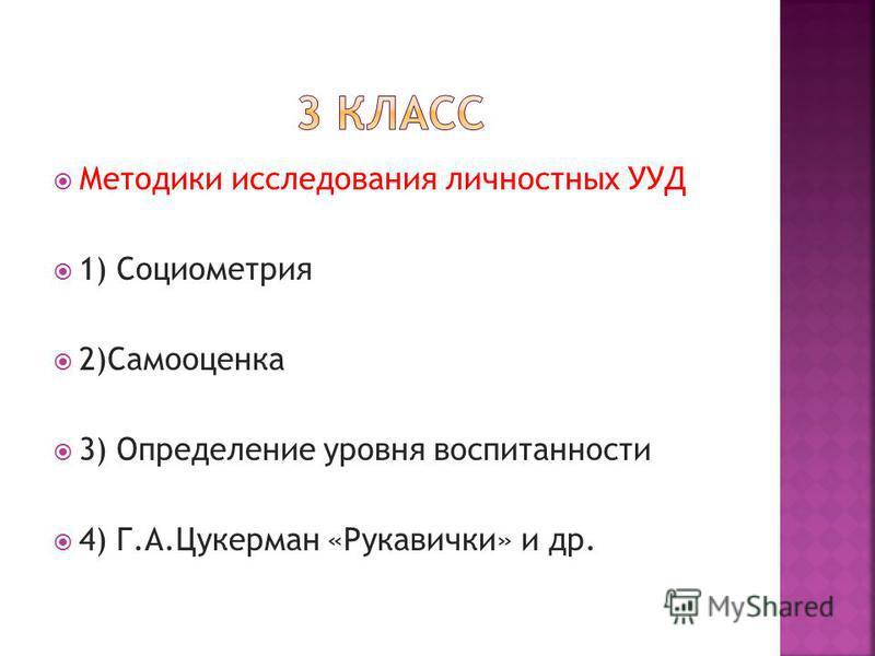 Методики исследования личностных УУД 1) Социометрия 2)Самооценка 3) Определение уровня воспитанности 4) Г.А.Цукерман «Рукавички» и др.