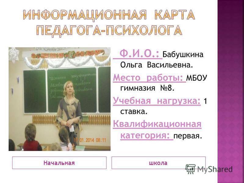 Начальнаяшкола Ф.И.О.: Бабушкина Ольга Васильевна. Место работы: МБОУ гимназия 8. Учебная нагрузка: 1 ставка. Квалификационная категория: первая.