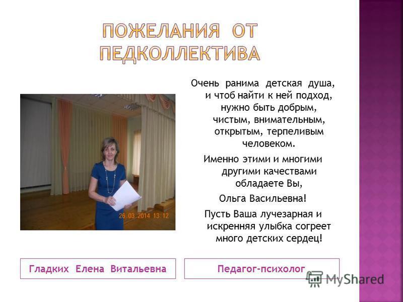 Гладких Елена Витальевна Педагог-психолог Очень ранима детская душа, и чтоб найти к ней подход, нужно быть добрым, чистым, внимательным, открытым, терпеливым человеком. Именно этими и многими другими качествами обладаете Вы, Ольга Васильевна! Пусть В