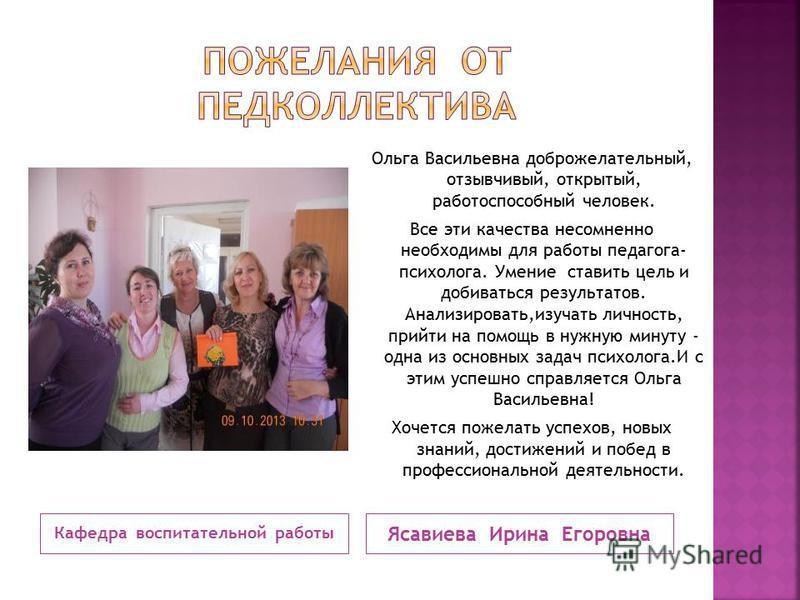 Кафедра воспитательной работы Ясавиева Ирина Егоровна Ольга Васильевна доброжелательный, отзывчивый, открытый, работоспособный человек. Все эти качества несомненно необходимы для работы педагога- психолога. Умение ставить цель и добиваться результато