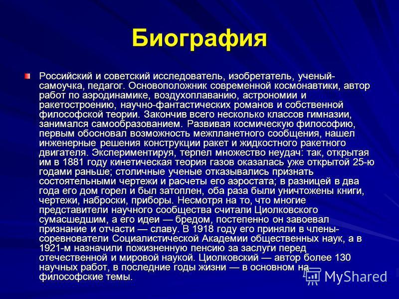 Биография Российский и советский исследователь, изобретатель, ученый- самоучка, педагог. Основоположник современной космонавтики, автор работ по аэродинамике, воздухоплаванию, астрономии и ракетостроению, научно-фантастических романов и собственной ф