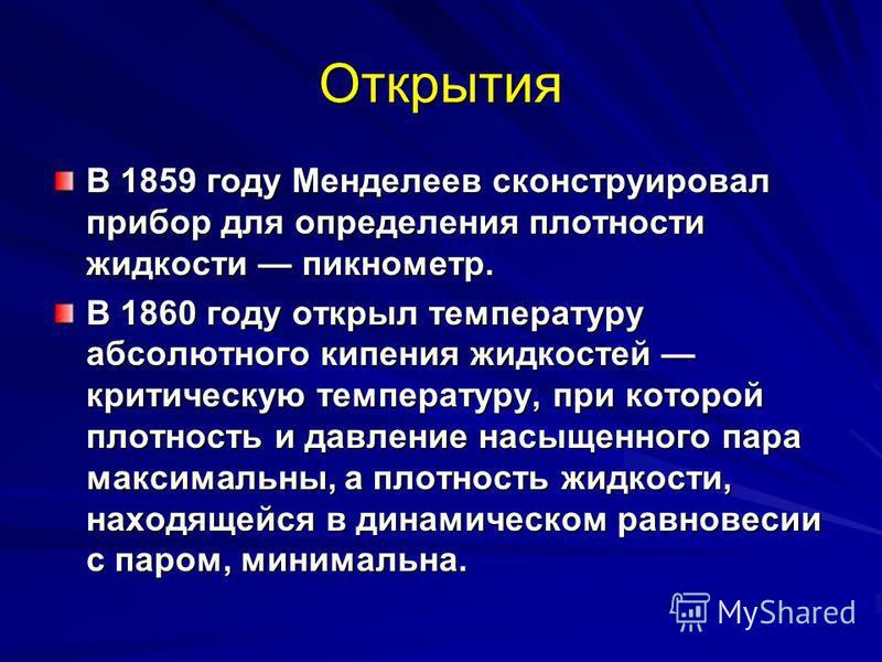 Открытия В 1859 году Менделеев сконструировал прибор для определения плотности жидкости пикнометр. В 1860 году открыл температуру абсолютного кипения жидкостей критическую температуру, при которой плотность и давление насыщенного пара максимальны, а