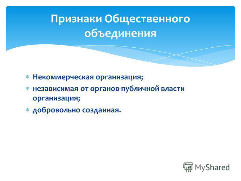 Некоммерческая организация; независимая от органов публичной власти организация; добровольно созданная. Признаки Общественного объединения