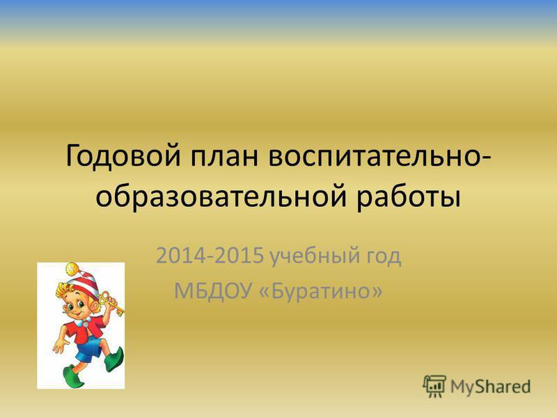 Годовой план воспитательно- образовательной работы 2014-2015 учебный год МБДОУ «Буратино»