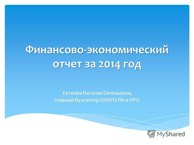 Финансово-экономический отчет за 2014 год Евтеева Наталия Евгеньевна, главный бухгалтер СКИРО ПК и ПРО
