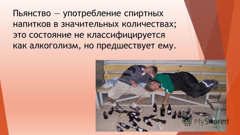 Пьянство употребление спиртных напитков в значительных количествах; это состояние не классифицируется как алкоголизм, но предшествует ему.