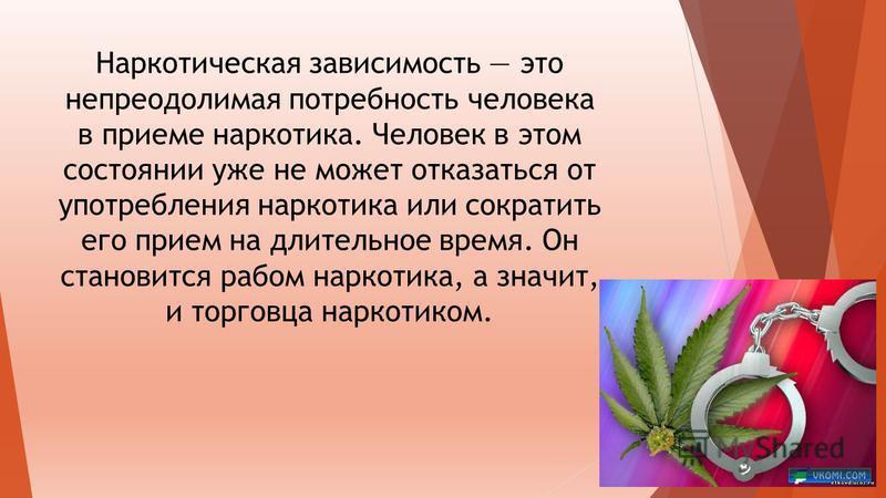 Наркотическая зависимость это непреодолимая потребность человека в приеме наркотика. Человек в этом состоянии уже не может отказаться от употребления наркотика или сократить его прием на длительное время. Он становится рабом наркотика, а значит, и то