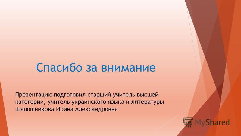 Спасибо за внимание Презентацию подготовил старший учитель высшей категории, учитель украинского языка и литературы Шапошникова Ирина Александровна