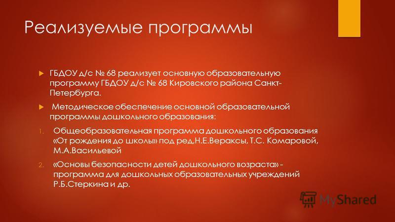 Реализуемые программы ГБДОУ д/с 68 реализует основную образовательную программу ГБДОУ д/с 68 Кировского района Санкт- Петербурга. Методическое обеспечение основной образовательной программы дошкольного образования: 1. Общеобразовательная программа до