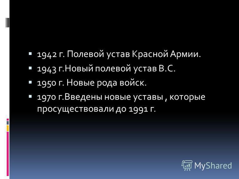 1942 г. Полевой устав Красной Армии. 1943 г.Новый полевой устав В.С. 1950 г. Новые рода войск. 1970 г.Введены новые уставы, которые просуществовали до 1991 г.