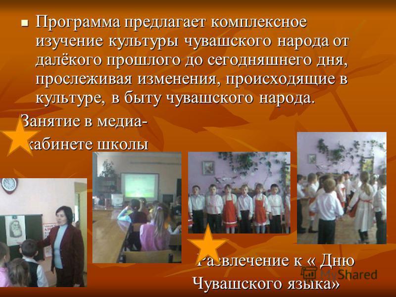Программа предлагает комплексное изучение культуры чувашского народа от далёкого прошлого до сегодняшнего дня, прослеживая изменения, происходящие в культуре, в быту чувашского народа. Программа предлагает комплексное изучение культуры чувашского нар