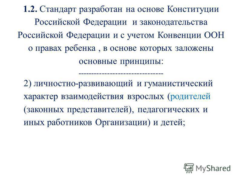 1.2. Стандарт разработан на основе Конституции Российской Федерации и законодательства Российской Федерации и с учетом Конвенции ООН о правах ребенка, в основе которых заложены основные принципы: -------------------------------- 2) личностно-развиваю
