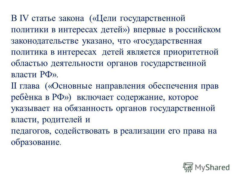 В IV статье закона («Цели государственной политики в интересах детей») впервые в российском законодательстве указано, что «государственная политика в интересах детей является приоритетной областью деятельности органов государственной власти РФ». II г
