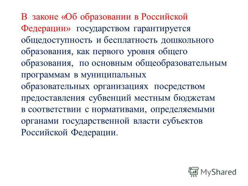В законе «Об образовании в Российской Федерации» государством гарантируется общедоступность и бесплатность дошкольного образования, как первого уровня общего образования, по основным общеобразовательным программам в муниципальных образовательных орга