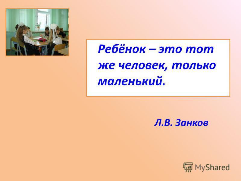 Ребёнок – это тот же человек, только маленький. Л.В. Занков
