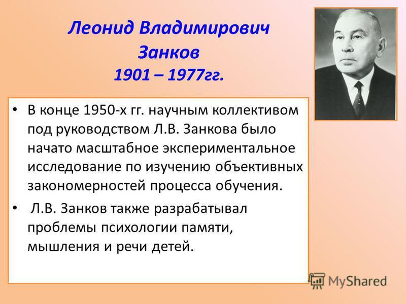 Леонид Владимирович Занков 1901 – 1977 гг. В конце 1950-х гг. научным коллективом под руководством Л.В. Занкова было начато масштабное экспериментальное исследование по изучению объективных закономерностей процесса обучения. Л.В. Занков также разраба