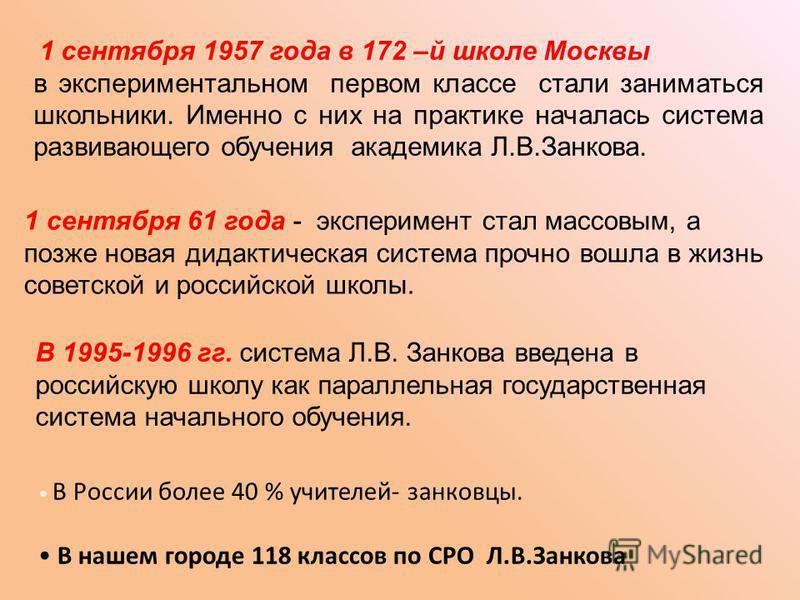 1 сентября 1957 года в 172 –й школе Москвы в экспериментальном первом классе стали заниматься школьники. Именно с них на практике началась система развивающего обучения академика Л.В.Занкова. 1 сентября 61 года - эксперимент стал массовым, а позже но