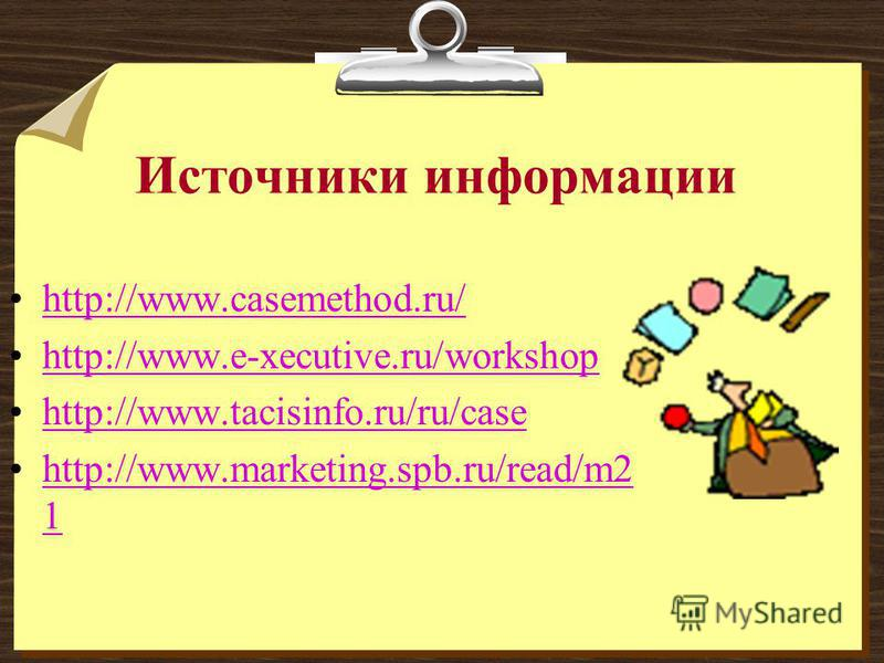 Источники информации http://www.casemethod.ru/ http://www.e-xecutive.ru/workshop http://www.tacisinfo.ru/ru/case http://www.marketing.spb.ru/read/m2 1http://www.marketing.spb.ru/read/m2 1