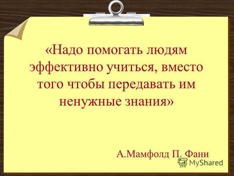 «Надо помогать людям эффективно учиться, вместо того чтобы передавать им ненужные знания» А.Мамфолд П. Фани