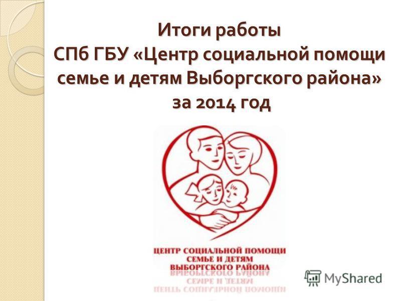 Итоги работы СПб ГБУ « Центр социальной помощи семье и детям Выборгского района » за 2014 год