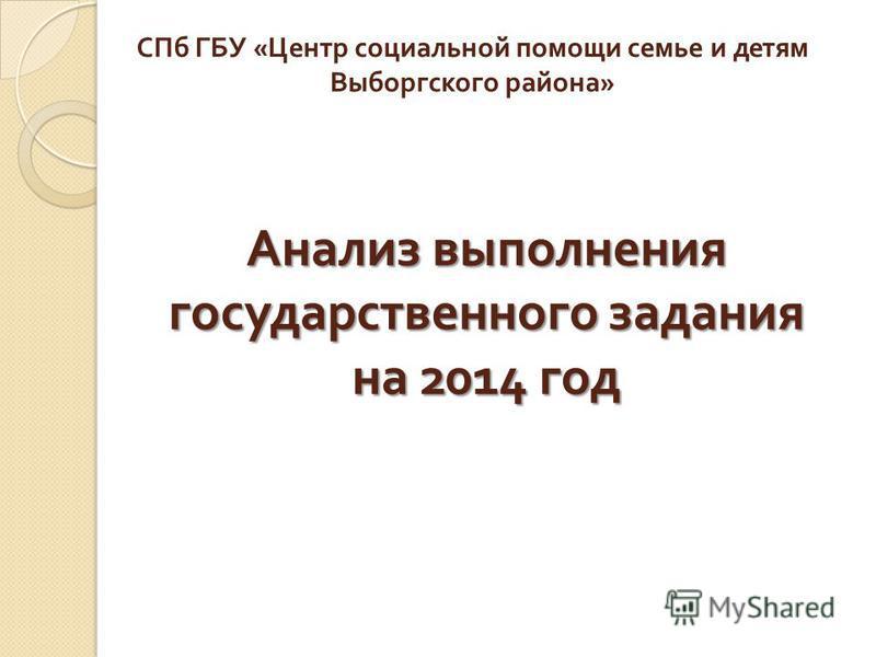 Анализ выполнения государственного задания на 2014 год СПб ГБУ « Центр социальной помощи семье и детям Выборгского района »