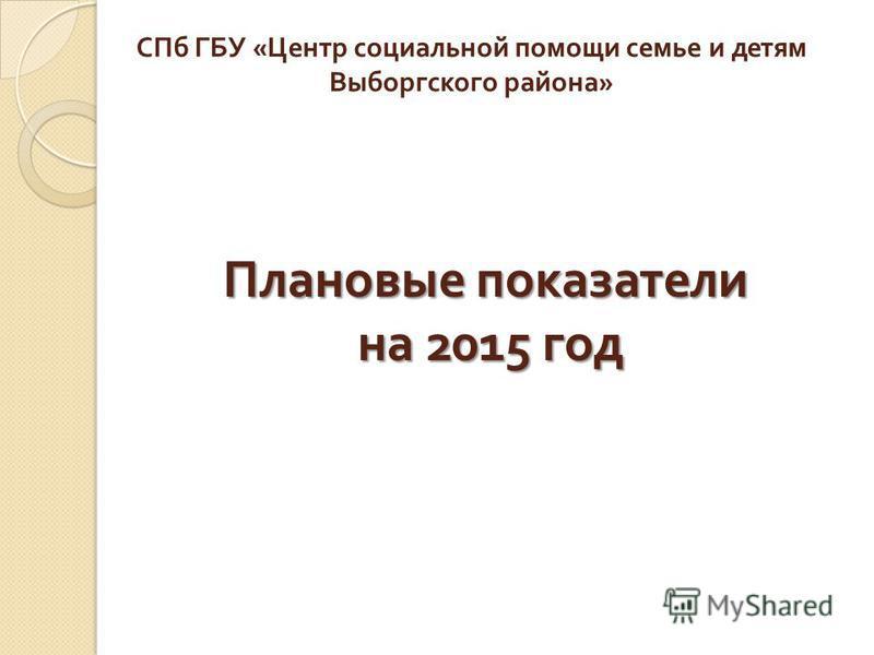 Плановые показатели на 2015 год СПб ГБУ « Центр социальной помощи семье и детям Выборгского района »