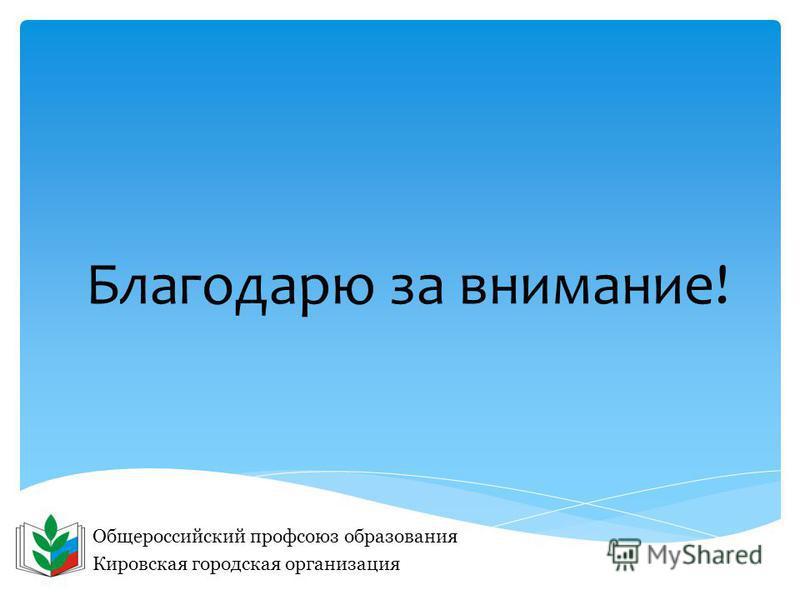 Благодарю за внимание! Общероссийский профсоюз образования Кировская городская организация