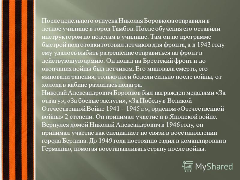 После недельного отпуска Николая Боровкова отправили в летное училище в город Тамбов. После обучения его оставили инструктором по полетам в училище. Там он по программе быстрой подготовки готовил летчиков для фронта, а в 1943 году ему удалось выбить