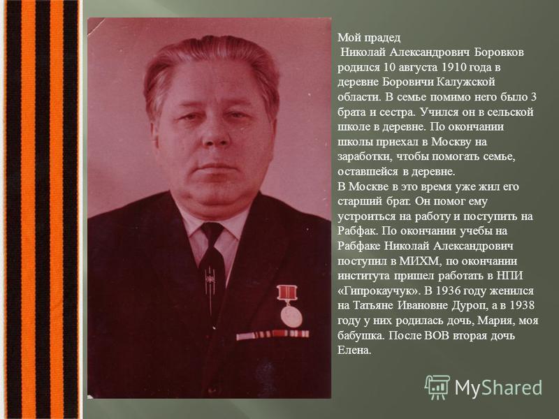 Мой прадед Николай Александрович Боровков родился 10 августа 1910 года в деревне Боровичи Калужской области. В семье помимо него было 3 брата и сестра. Учился он в сельской школе в деревне. По окончании школы приехал в Москву на заработки, чтобы помо