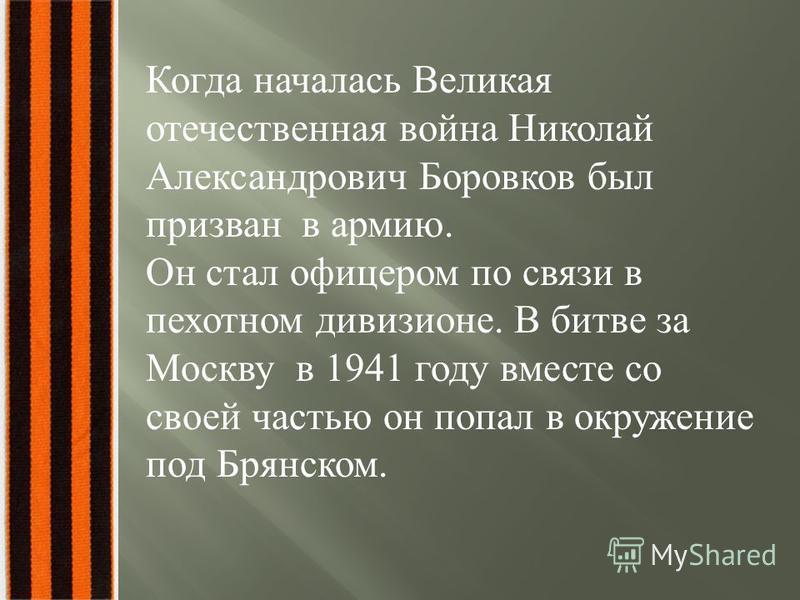 Когда началась Великая отечественная война Николай Александрович Боровков был призван в армию. Он стал офицером по связи в пехотном дивизионе. В битве за Москву в 1941 году вместе со своей частью он попал в окружение под Брянском.