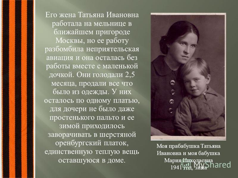 Его жена Татьяна Ивановна работала на мельнице в ближайшем пригороде Москвы, но ее работу разбомбила неприятельская авиация и она осталась без работы вместе с маленькой дочкой. Они голодали 2,5 месяца, продали все что было из одежды. У них осталось п