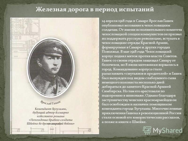 Железная дорога в период испытаний 14 апреля 1918 года в Самаре Ярослав Гашек опубликовал воззвание к чехословацким солдатам. От имени исполнительного комитета чехословацкой секции коммунистов он призвал их поддержать русскую революцию, вступать в че