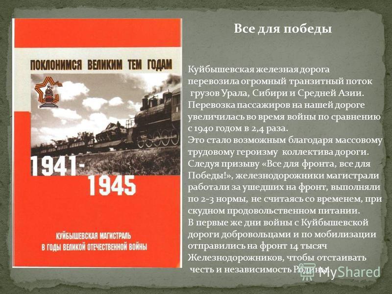 Все для победы Куйбышевская железная дорога перевозила огромный транзитный поток грузов Урала, Сибири и Средней Азии. Перевозка пассажиров на нашей дороге увеличилась во время войны по сравнению с 1940 годом в 2,4 раза. Это стало возможным благодаря