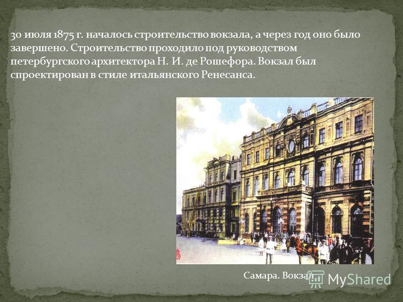 30 июля 1875 г. началось строительство вокзала, а через год оно было завершено. Строительство проходило под руководством петербургского архитектора Н. И. де Рошефора. Вокзал был спроектирован в стиле итальянского Ренесанса. Самара. Вокзал