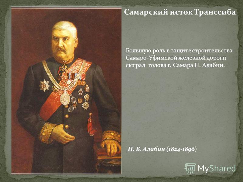 Самарский исток Транссиба П. В. Алабин (1824-1896) Большую роль в защите строительства Самаро-Уфимской железной дороги сыграл голова г. Самара П. Алабин.