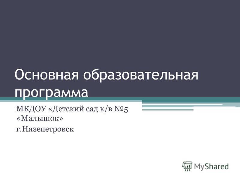 Основная образовательная программа МКДОУ «Детский сад к/в 5 «Малышок» г.Нязепетровск