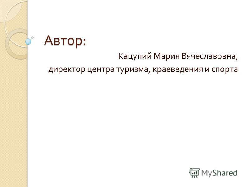 Автор : Автор : Кацупий Мария Вячеславовна, директор центра туризма, краеведения и спорта