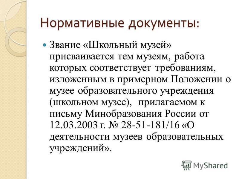 Нормативные документы : Звание «Школьный музей» присваивается тем музеям, работа которых соответствует требованиям, изложенным в примерном Положении о музее образовательного учреждения (школьном музее), прилагаемом к письму Минобразования России от 1