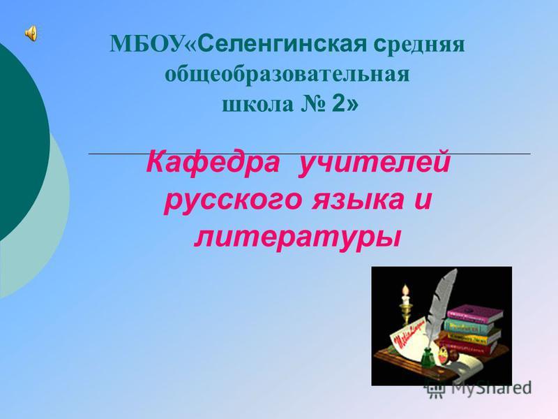 Кафедра учителей русского языка и литературы МБОУ« Селенгинская средняя общеобразовательная школа 2»
