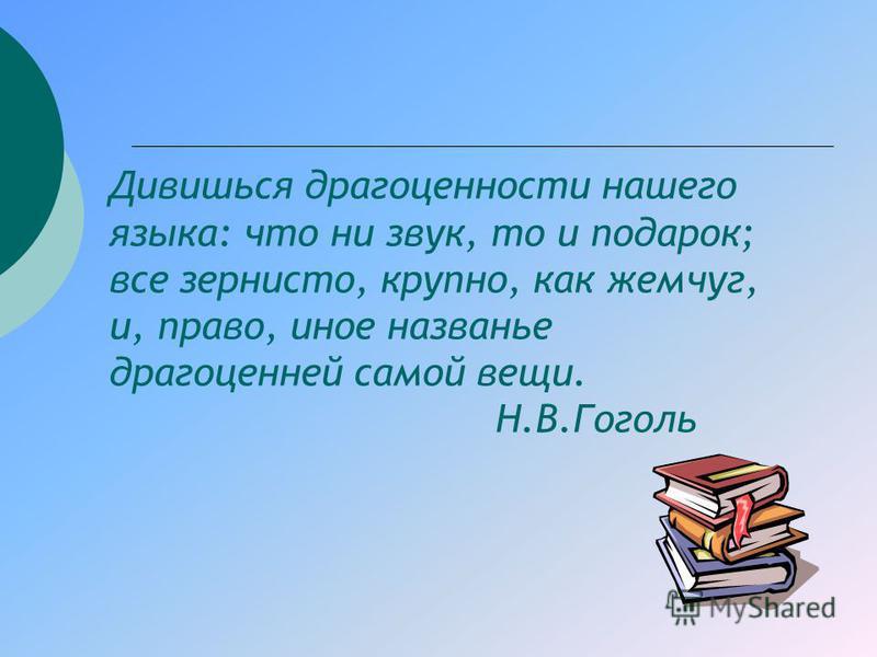 Дивишься драгоценности нашего языка: что ни звук, то и подарок; все зернисто, крупно, как жемчуг, и, право, иное названье драгоценней самой вещи. Н.В.Гоголь