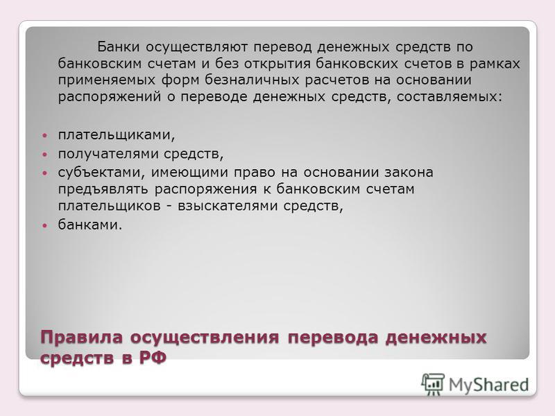 Правила осуществления перевода денежных средств в РФ Банки осуществляют перевод денежных средств по банковским счетам и без открытия банковских счетов в рамках применяемых форм безналичных расчетов на основании распоряжений о переводе денежных средст