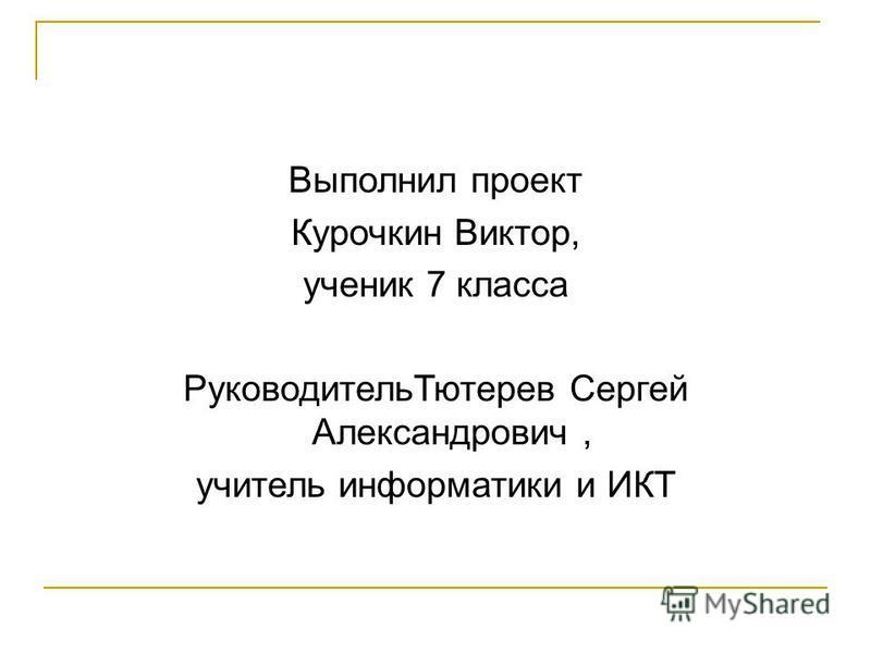 Выполнил проект Курочкин Виктор, ученик 7 класса Руководитель Тютерев Сергей Александрович, учитель информатики и ИКТ