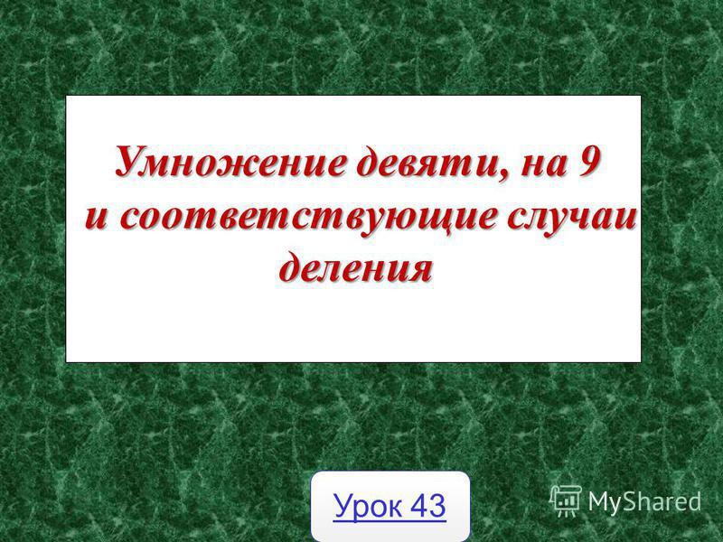 Умножение девяти, на 9 и соответствующие случаи деления и соответствующие случаи деления Урок 43